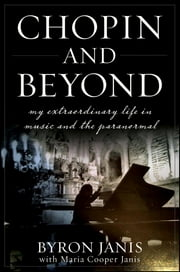 Chopin and Beyond - My Extraordinary Life in Music and the Paranormal ebook by Byron Janis,Maria Cooper Janis