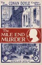 The Mile End Murder - The Case Conan Doyle Couldn't Solve ebook by Sinclair McKay