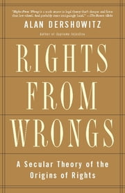 Rights from Wrongs - A Secular Theory of the Origins of Rights ebook by Alan M. Dershowitz