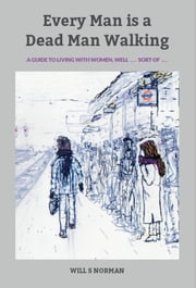 Every Man is a Dead Man Walking - A guide to living with women ... well, sort of ... ebook by Will S Norman