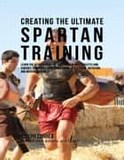 Creating the Ultimate Spartan Training: Learn the Secrets and Tricks Used By the Best Athletes and Coaches to Improve Your Conditioning, Athleticism, Nutrition, and Mental Toughness ebook by Joseph Correa