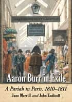 Aaron Burr in Exile - A Pariah in Paris, 1810–1811 ebook by Jane Merrill, John Endicott