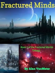 Fractured Minds (Book two of the Fractured Worlds Trilogy) - Fractured Worlds trilogy, #2 ebook by Alan VanMeter