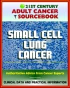 21st Century Adult Cancer Sourcebook: Small Cell Lung Cancer (SCLC) - Clinical Data for Patients, Families, and Physicians ebook by Progressive Management