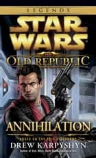 Annihilation: Star Wars Legends (The Old Republic) ebook by Drew Karpyshyn