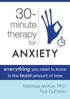 Thirty-Minute Therapy for Anxiety - Everything You Need To Know in the Least Amount of Time ebook by Matthew McKay, PhD, Troy DuFrene