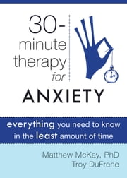 Thirty-Minute Therapy for Anxiety - Everything You Need To Know in the Least Amount of Time ebook by Matthew McKay, PhD,Troy DuFrene