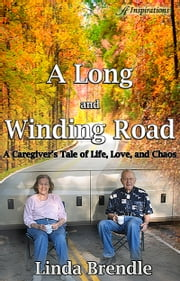 A Long and Winding Road: A Caregiver's Tale of Life, Love, and Chaos ebook by Linda Brendle