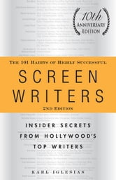 The 101 Habits of Highly Successful Screenwriters, 10th Anniversary Edition: Insider Secrets from Hollywood's Top Writers ebook by Iglesias, Karl