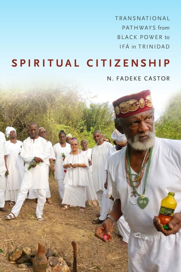 Spiritual Citizenship - Transnational Pathways from Black Power to Ifá in Trinidad ebook by N. Fadeke Castor