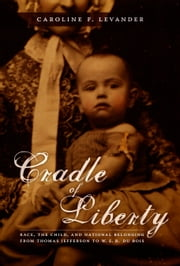 Cradle of Liberty - Race, the Child, and National Belonging from Thomas Jefferson to W. E. B. Du Bois ebook by Caroline Levander,Donald E. Pease