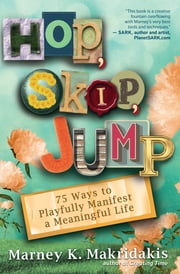 Hop, Skip, Jump - 90 Ways to Playfully Manifest a Meaningful Life ebook by Marney K. Makridakis