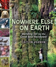 Nowhere Else on Earth - Standing Tall for the Great Bear Rainforest ebook by Caitlyn Vernon