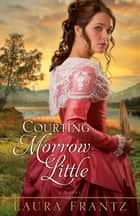 Courting Morrow Little ebook by Laura Frantz