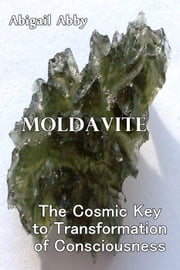 Moldavite The Cosmic Key to Transformation of Consciousness ebook by Abigail Abby