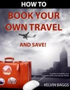How to Book Your Own Travel and Save ebook by Kelvin Baggs
