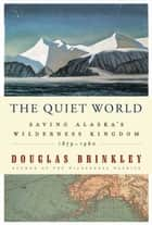 The Quiet World - Saving Alaska's Wilderness Kingdom, 1879-1960 ebook by Douglas Brinkley
