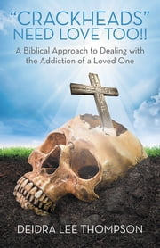 Crackheads Need Love Too - A Biblical Approach to Dealing with the Addiction of a Loved One ebook by Deidra Lee Thompson
