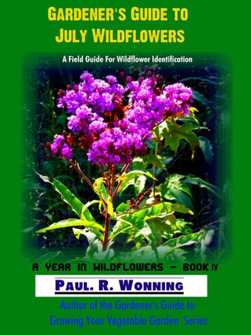 Gardener's Guide to July Wildflowers - A Year in Wildflowers, #4 ebook by Paul R. Wonning