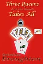 THREE QUEENS and six bullets TAKES ALL ebook by David and Linda Broughton
