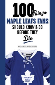 100 Things Maple Leafs Fans Should Know & Do Before They Die ebook by Leonetti, Michael