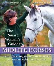 The Smart Woman's Guide to Midlife Horses - Finding Meaning, Magic and Mastery in the Second Half of Life ebook by Melinda Folse,Koelle Simpson,Clinton Anderson