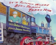 It's Funny Where Ben's Train Takes Him ebook by Robert Burleigh, Joanna Yardley
