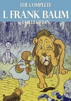 The Complete L. Frank Baum Collection ebook by L Frank Baum