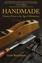 Handmade - Creative Focus in the Age of Distraction ebook by Gary Rogowski