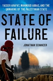 State of Failure - Yasser Arafat, Mahmoud Abbas, and the Unmaking of the Palestinian State ebook by Jonathan Schanzer
