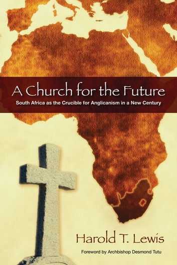 A Church for the Future - South Africa as the Crucible for Anglicanism in a New Century ebook by Harold T. Lewis