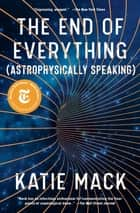 The End of Everything - (Astrophysically Speaking) ebook by Katie Mack