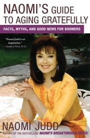 Naomi's Guide to Aging Gratefully - Facts, Myths, and Good News for Boomers ebook by Naomi Judd