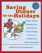 Saving Dinner for the Holidays - Menus, Recipes, Shopping Lists, and Timelines for Spectacular, Stress-free Holidays and Family Celebrations: A Cookbook ebook by