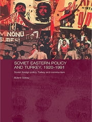 Soviet Eastern Policy and Turkey, 1920-1991 - Soviet Foreign Policy, Turkey and Communism ebook by Bulent Gokay
