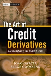 The Art of Credit Derivatives - Demystifying the Black Swan ebook by Joao Garcia,Serge Goossens
