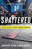 Shattered - Inside Hillary Clinton's Doomed Campaign電子書籍 Jonathan Allen, Amie Parnes