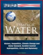 Strategic Water: Iraq and Security Planning in the Euphrates-Tigris Basin - History, Geopolitics, Climate Change and Water Demand, Kurdish Control, Hydropolitics, Crisis and Diplomacy ebook by Progressive Management