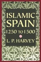 Islamic Spain, 1250 to 1500 ebook by L. P. Harvey