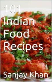 101 Indian Food Recipes - Best Indian authentic Food Recipes Ever ebook by Sanjay Khan