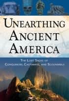 Unearthing Ancient America - The Lost Sagas of Conquerors, Castaways, and Scoundrels ebook by