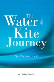 The Water Kite Journey - Get Wet And Heal! ebook by Debbie Torrellas