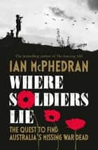 Where Soldiers Lie - The Quest to Find Australia's Missing War Dead ebook by