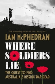 Where Soldiers Lie - The Quest to Find Australia's Missing War Dead ebook by Ian McPhedran