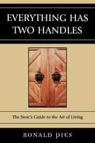 Everything Has Two Handles - The Stoic's Guide to the Art of Living ebook by Ronald Pies