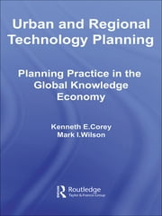 Urban and Regional Technology Planning - Planning Practice in the Global Knowledge Economy ebook by Kenneth E. Corey,Mark Wilson