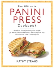 Ultimate Panini Press Cookbook - More Than 200 Perfect-Every-Time Recipes for Making Panini - and Lots of Other Things - on Your Panini Press or Other Countertop Grill ebook by Kathy Strahs