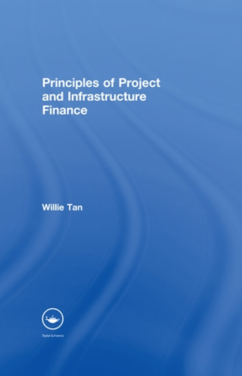Principles of Project and Infrastructure Finance ebook by Willie Tan