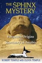 The Sphinx Mystery - The Forgotten Origins of the Sanctuary of Anubis ebook by Robert Temple, Olivia Temple