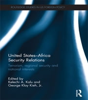 United States - Africa Security Relations - Terrorism, Regional Security and National Interests ebook by Kelechi A. Kalu,George Klay Kieh